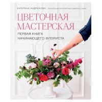 Цветочная мастерская. Первая книга начинающего флориста (Андрюкова